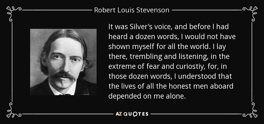 It was Silver's voice, and before I had heard a dozen words, I would not have shown myself for all the world. I lay there, trembling and listening, in the extreme of fear and curiostiy, for, in those dozen words, I understood that the lives of all the honest men aboard depended on me alone. - Robert Louis Stevenson