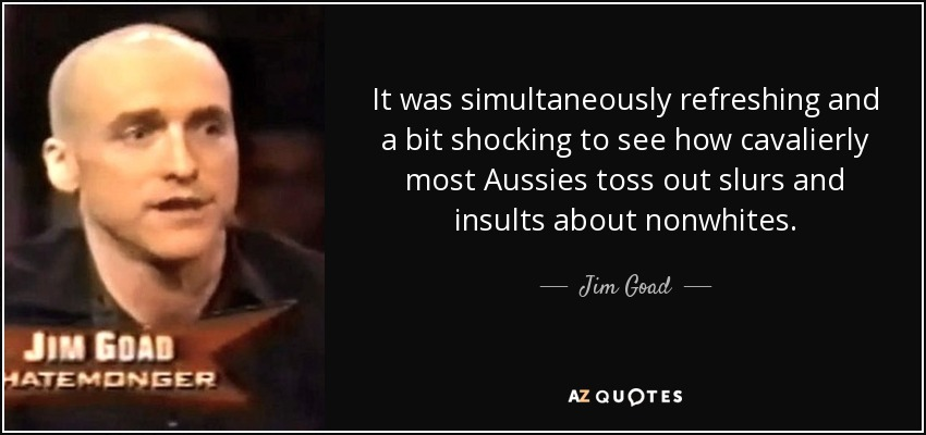 It was simultaneously refreshing and a bit shocking to see how cavalierly most Aussies toss out slurs and insults about nonwhites. - Jim Goad