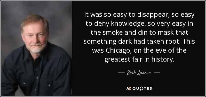 It was so easy to disappear, so easy to deny knowledge, so very easy in the smoke and din to mask that something dark had taken root. This was Chicago, on the eve of the greatest fair in history. - Erik Larson