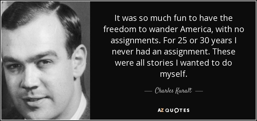 It was so much fun to have the freedom to wander America, with no assignments. For 25 or 30 years I never had an assignment. These were all stories I wanted to do myself. - Charles Kuralt