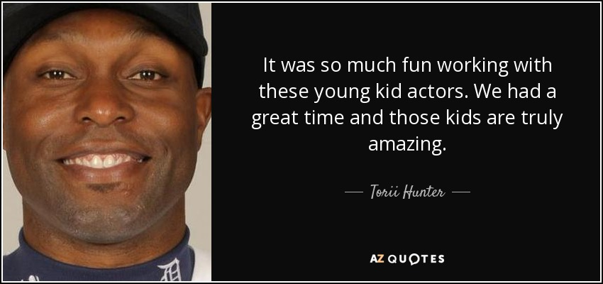 It was so much fun working with these young kid actors. We had a great time and those kids are truly amazing. - Torii Hunter