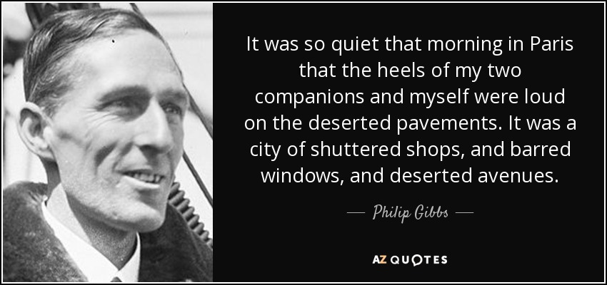 It was so quiet that morning in Paris that the heels of my two companions and myself were loud on the deserted pavements. It was a city of shuttered shops, and barred windows, and deserted avenues. - Philip Gibbs