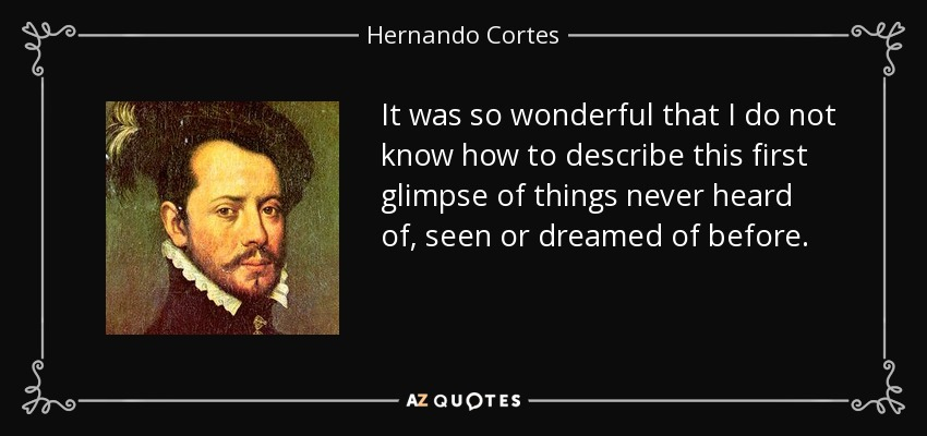 It was so wonderful that I do not know how to describe this first glimpse of things never heard of, seen or dreamed of before. - Hernando Cortes