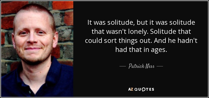 It was solitude, but it was solitude that wasn't lonely. Solitude that could sort things out. And he hadn't had that in ages. - Patrick Ness