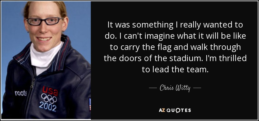 It was something I really wanted to do. I can't imagine what it will be like to carry the flag and walk through the doors of the stadium. I'm thrilled to lead the team. - Chris Witty