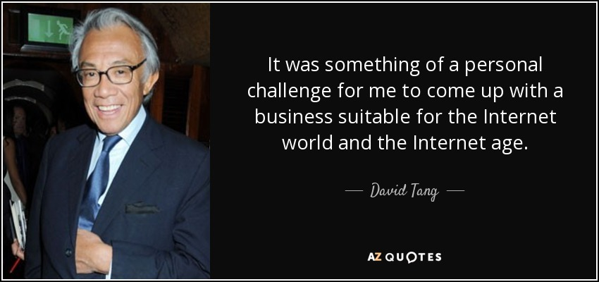 It was something of a personal challenge for me to come up with a business suitable for the Internet world and the Internet age. - David Tang