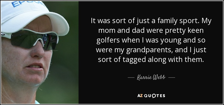 It was sort of just a family sport. My mom and dad were pretty keen golfers when I was young and so were my grandparents, and I just sort of tagged along with them. - Karrie Webb