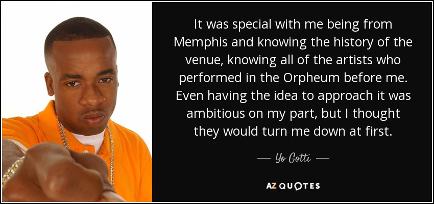 It was special with me being from Memphis and knowing the history of the venue, knowing all of the artists who performed in the Orpheum before me. Even having the idea to approach it was ambitious on my part, but I thought they would turn me down at first. - Yo Gotti