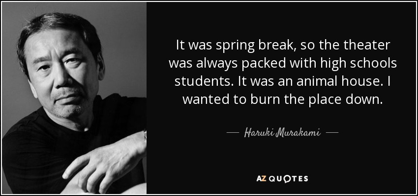 It was spring break, so the theater was always packed with high schools students. It was an animal house. I wanted to burn the place down. - Haruki Murakami