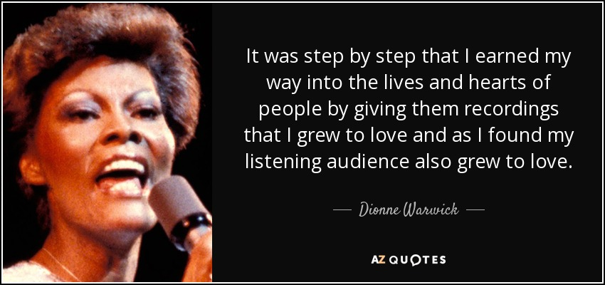 It was step by step that I earned my way into the lives and hearts of people by giving them recordings that I grew to love and as I found my listening audience also grew to love. - Dionne Warwick