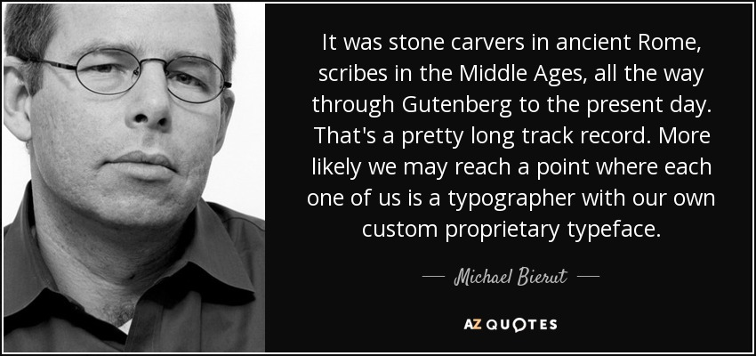 It was stone carvers in ancient Rome, scribes in the Middle Ages, all the way through Gutenberg to the present day. That's a pretty long track record. More likely we may reach a point where each one of us is a typographer with our own custom proprietary typeface. - Michael Bierut