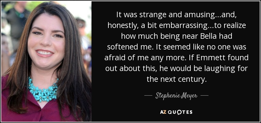 It was strange and amusing...and, honestly, a bit embarrassing...to realize how much being near Bella had softened me. It seemed like no one was afraid of me any more. If Emmett found out about this, he would be laughing for the next century. - Stephenie Meyer