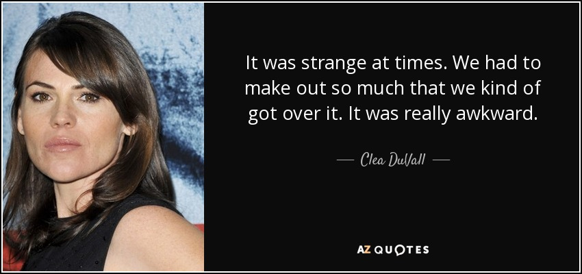 It was strange at times. We had to make out so much that we kind of got over it. It was really awkward. - Clea DuVall