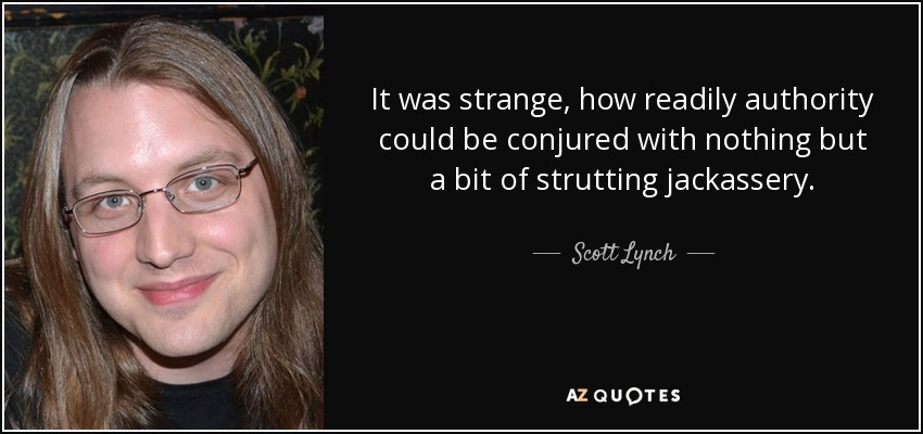It was strange, how readily authority could be conjured with nothing but a bit of strutting jackassery. - Scott Lynch