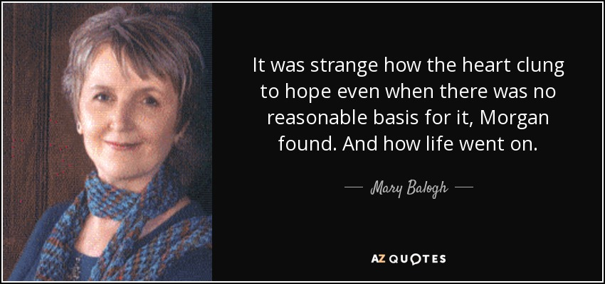 It was strange how the heart clung to hope even when there was no reasonable basis for it, Morgan found. And how life went on. - Mary Balogh