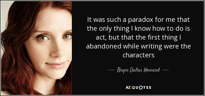 It was such a paradox for me that the only thing I know how to do is act, but that the first thing I abandoned while writing were the characters - Bryce Dallas Howard