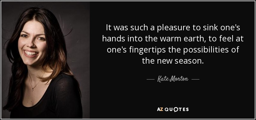 It was such a pleasure to sink one's hands into the warm earth, to feel at one's fingertips the possibilities of the new season. - Kate Morton