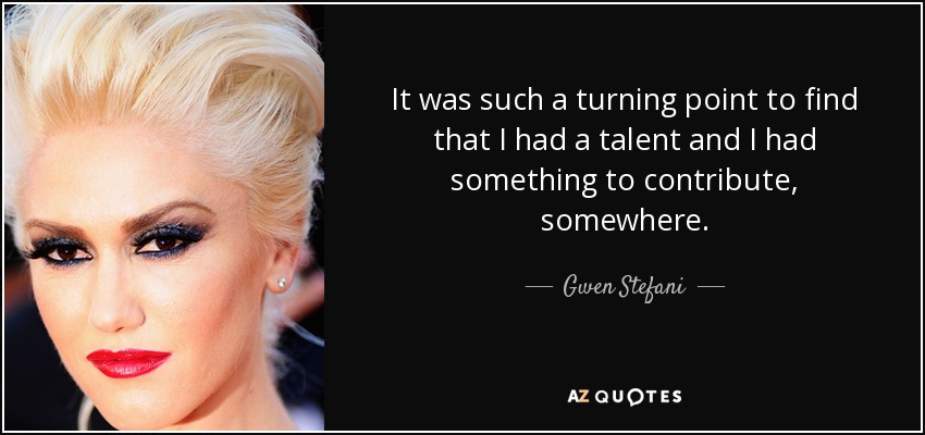 It was such a turning point to find that I had a talent and I had something to contribute, somewhere. - Gwen Stefani