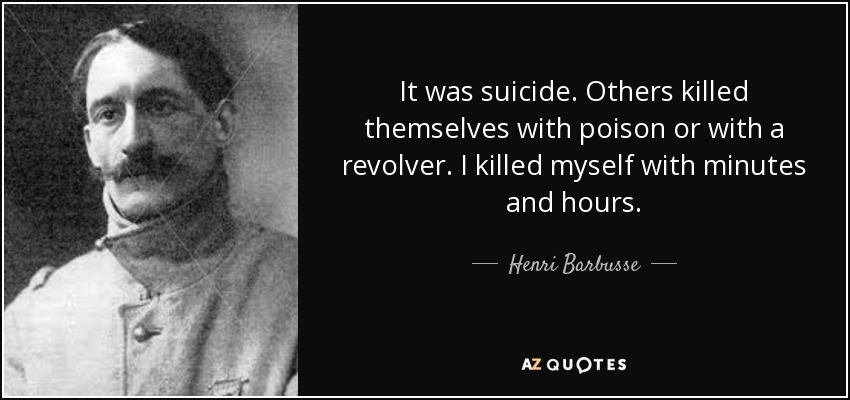It was suicide. Others killed themselves with poison or with a revolver. I killed myself with minutes and hours. - Henri Barbusse