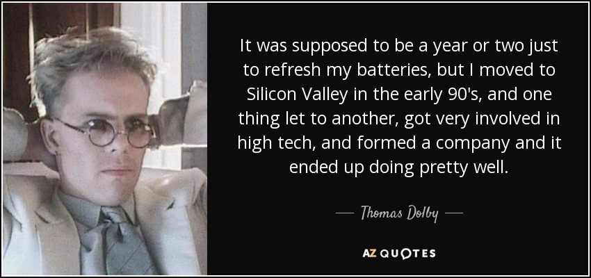 It was supposed to be a year or two just to refresh my batteries, but I moved to Silicon Valley in the early 90's, and one thing let to another, got very involved in high tech, and formed a company and it ended up doing pretty well. - Thomas Dolby