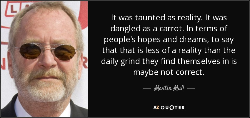 It was taunted as reality. It was dangled as a carrot. In terms of people's hopes and dreams, to say that that is less of a reality than the daily grind they find themselves in is maybe not correct. - Martin Mull