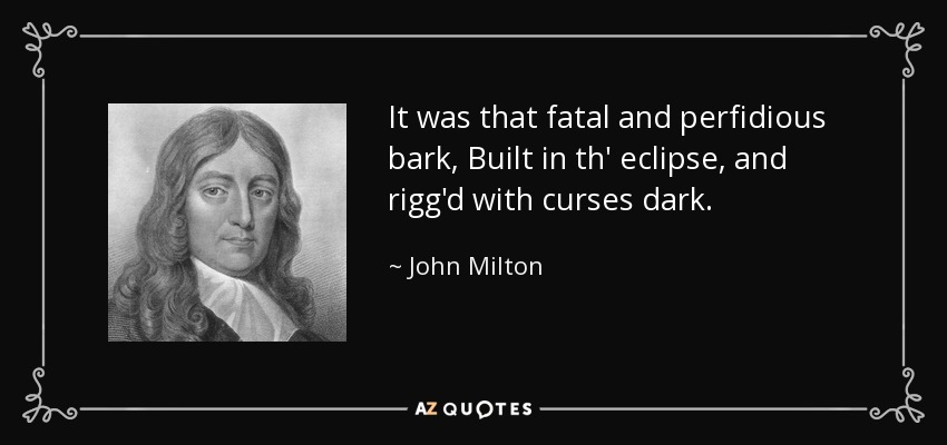 It was that fatal and perfidious bark, Built in th' eclipse, and rigg'd with curses dark. - John Milton