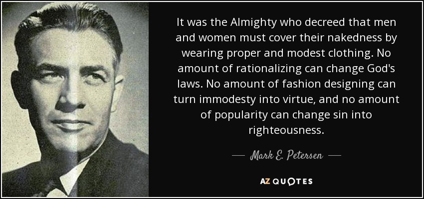 It was the Almighty who decreed that men and women must cover their nakedness by wearing proper and modest clothing. No amount of rationalizing can change God's laws. No amount of fashion designing can turn immodesty into virtue, and no amount of popularity can change sin into righteousness. - Mark E. Petersen