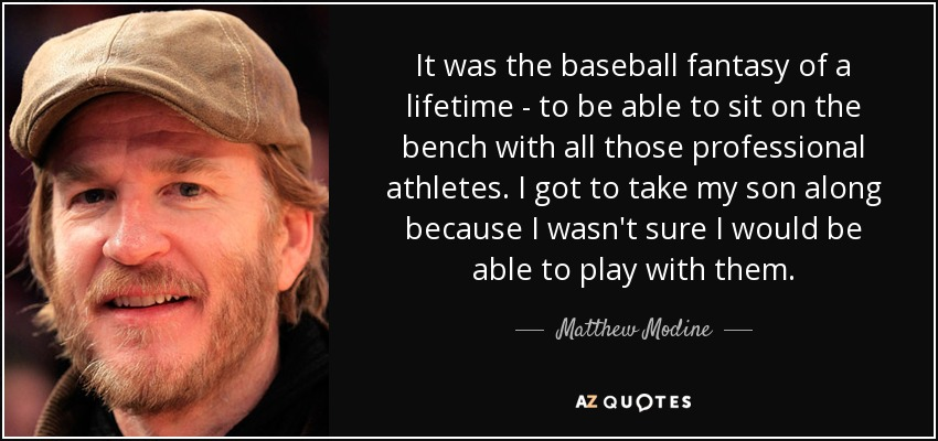 It was the baseball fantasy of a lifetime - to be able to sit on the bench with all those professional athletes. I got to take my son along because I wasn't sure I would be able to play with them. - Matthew Modine
