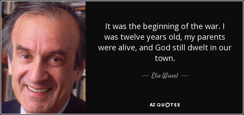 It was the beginning of the war. I was twelve years old, my parents were alive, and God still dwelt in our town. - Elie Wiesel