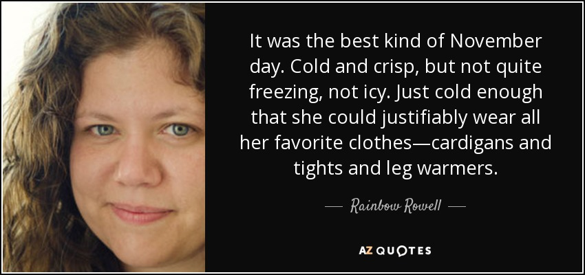 It was the best kind of November day. Cold and crisp, but not quite freezing, not icy. Just cold enough that she could justifiably wear all her favorite clothes—cardigans and tights and leg warmers. - Rainbow Rowell