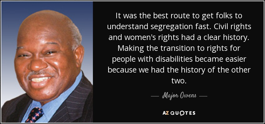 It was the best route to get folks to understand segregation fast. Civil rights and women's rights had a clear history. Making the transition to rights for people with disabilities became easier because we had the history of the other two. - Major Owens