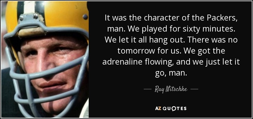It was the character of the Packers, man. We played for sixty minutes. We let it all hang out. There was no tomorrow for us. We got the adrenaline flowing, and we just let it go, man. - Ray Nitschke