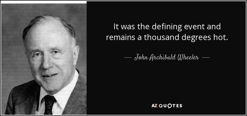 It was the defining event and remains a thousand degrees hot. - John Archibald Wheeler