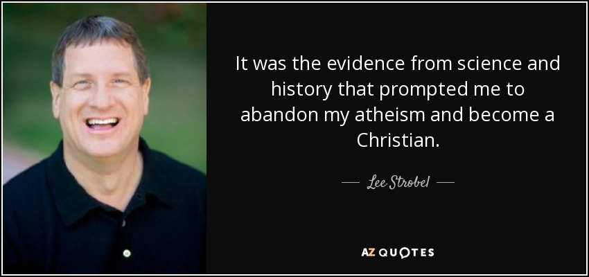 It was the evidence from science and history that prompted me to abandon my atheism and become a Christian. - Lee Strobel
