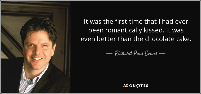 It was the first time that I had ever been romantically kissed. It was even better than the chocolate cake. - Richard Paul Evans