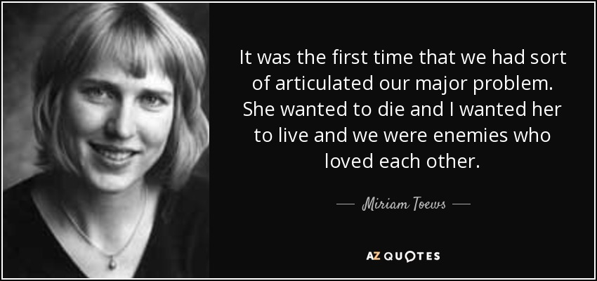 It was the first time that we had sort of articulated our major problem. She wanted to die and I wanted her to live and we were enemies who loved each other. - Miriam Toews