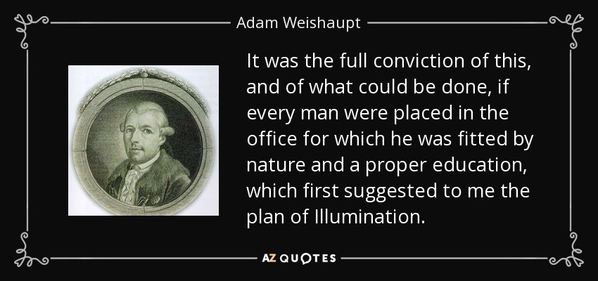 It was the full conviction of this, and of what could be done, if every man were placed in the office for which he was fitted by nature and a proper education, which first suggested to me the plan of Illumination. - Adam Weishaupt