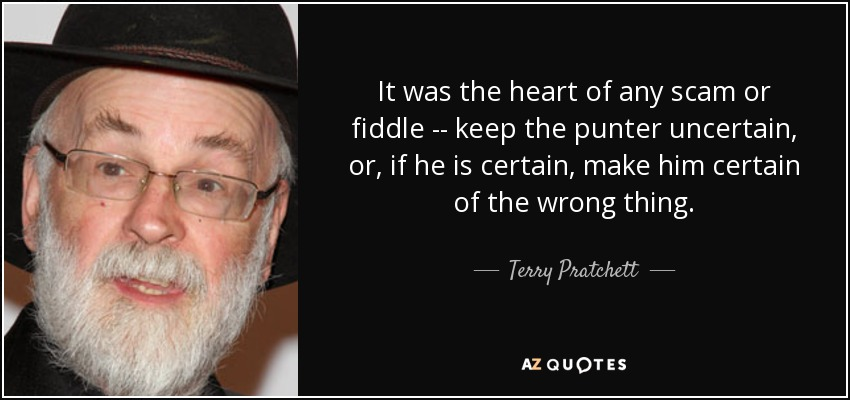 It was the heart of any scam or fiddle -- keep the punter uncertain, or, if he is certain, make him certain of the wrong thing. - Terry Pratchett
