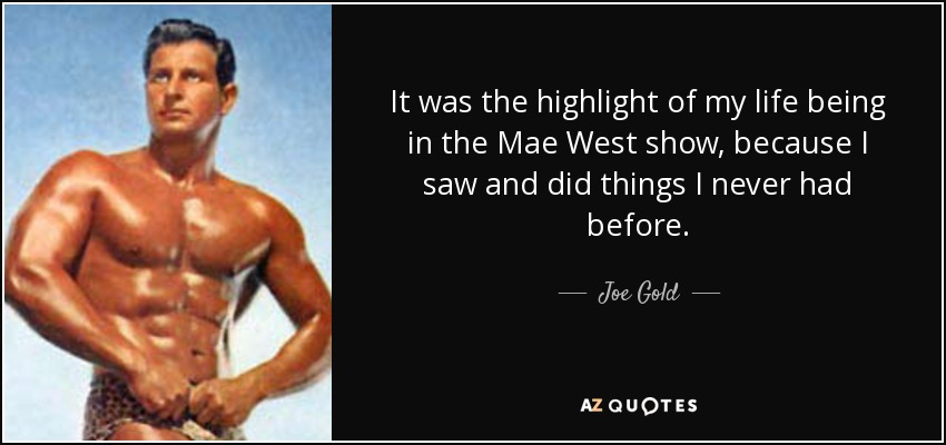 It was the highlight of my life being in the Mae West show, because I saw and did things I never had before. - Joe Gold