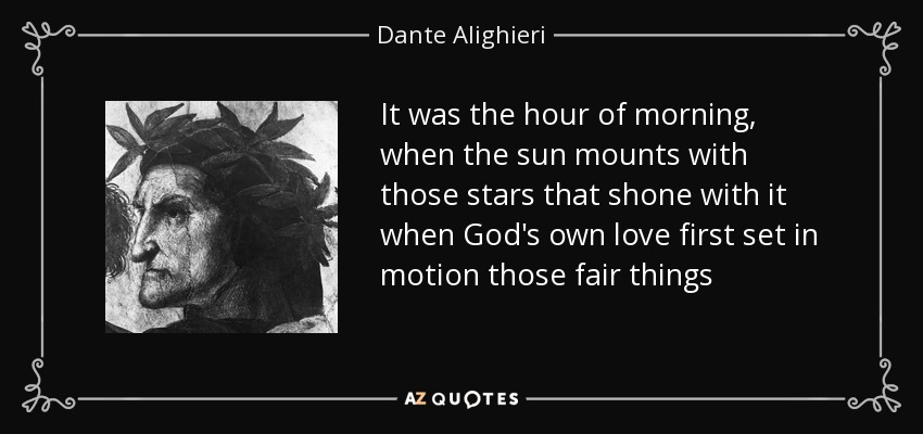 It was the hour of morning, when the sun mounts with those stars that shone with it when God's own love first set in motion those fair things - Dante Alighieri