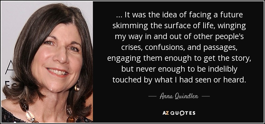 ... It was the idea of facing a future skimming the surface of life, winging my way in and out of other people's crises, confusions, and passages, engaging them enough to get the story, but never enough to be indelibly touched by what I had seen or heard. - Anna Quindlen