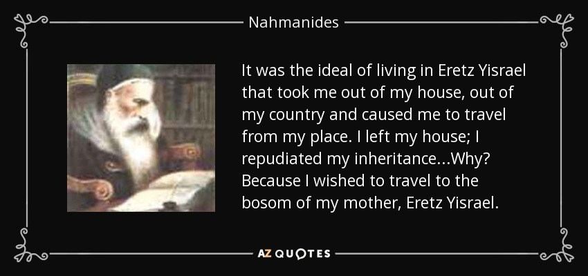 It was the ideal of living in Eretz Yisrael that took me out of my house, out of my country and caused me to travel from my place. I left my house; I repudiated my inheritance...Why? Because I wished to travel to the bosom of my mother, Eretz Yisrael. - Nahmanides