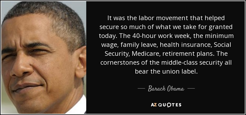 It was the labor movement that helped secure so much of what we take for granted today. The 40-hour work week, the minimum wage, family leave, health insurance, Social Security, Medicare, retirement plans. The cornerstones of the middle-class security all bear the union label. - Barack Obama