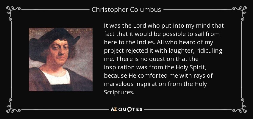 It was the Lord who put into my mind that fact that it would be possible to sail from here to the Indies. All who heard of my project rejected it with laughter, ridiculing me. There is no question that the inspiration was from the Holy Spirit, because He comforted me with rays of marvelous inspiration from the Holy Scriptures. - Christopher Columbus
