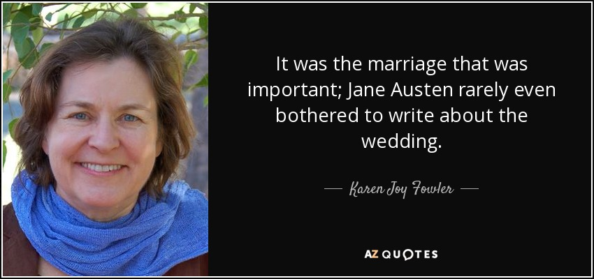 It was the marriage that was important; Jane Austen rarely even bothered to write about the wedding. - Karen Joy Fowler