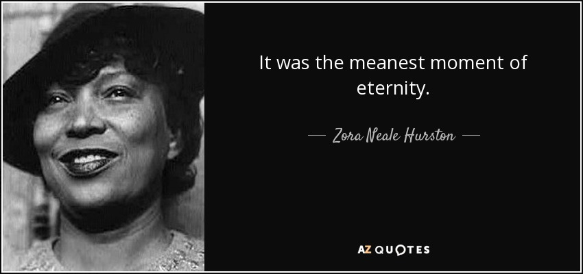 It was the meanest moment of eternity. - Zora Neale Hurston