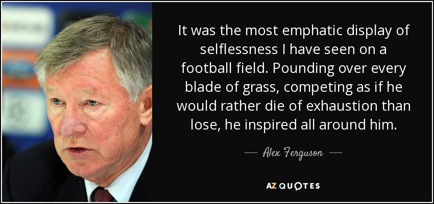 It was the most emphatic display of selflessness I have seen on a football field. Pounding over every blade of grass, competing as if he would rather die of exhaustion than lose, he inspired all around him. - Alex Ferguson