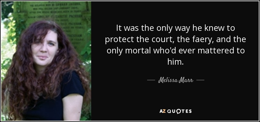 It was the only way he knew to protect the court, the faery, and the only mortal who'd ever mattered to him. - Melissa Marr
