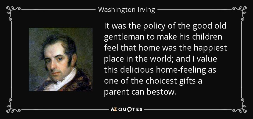 It was the policy of the good old gentleman to make his children feel that home was the happiest place in the world; and I value this delicious home-feeling as one of the choicest gifts a parent can bestow. - Washington Irving