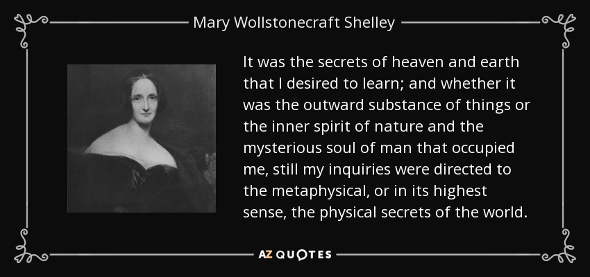 It was the secrets of heaven and earth that I desired to learn; and whether it was the outward substance of things or the inner spirit of nature and the mysterious soul of man that occupied me, still my inquiries were directed to the metaphysical, or in its highest sense, the physical secrets of the world. - Mary Wollstonecraft Shelley